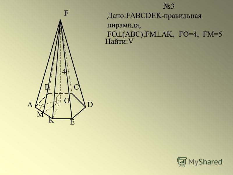 A BC D E K F O M 3 Дано:FABCDEK-правильная пирамида, FO (ABC),FМ AK, FO=4, FM=5 Найти:V 4