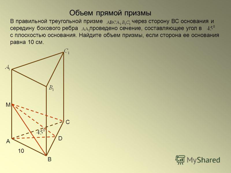 Объем прямой призмы В правильной треугольной призме через сторону ВС основания и середину бокового ребра проведено сечение, составляющее угол в с плоскостью основания. Найдите объем призмы, если сторона ее основания равна 10 см. С В А М D 10