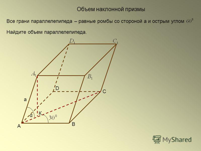 Объем наклонной призмы Все грани параллелепипеда – равные ромбы со стороной а и острым углом Найдите объем параллелепипеда. С А D В К α а