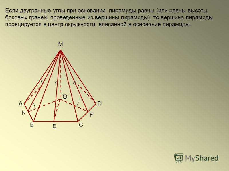 Если двугранные углы при основании пирамиды равны (или равны высоты боковых граней, проведенные из вершины пирамиды), то вершина пирамиды проецируется в центр окружности, вписанной в основание пирамиды. \\ // O M D СВ А \\ F Е К