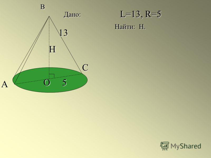 B А С О 13 5 Н L=13, R=5 Найти: Н. Дано: