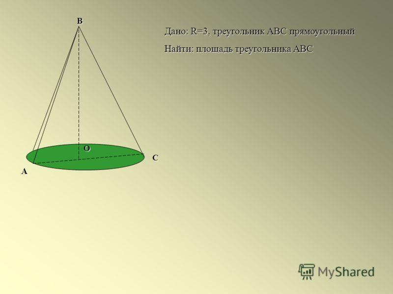 А В С О Дано: R=3, треугольник АВС прямоугольный Найти: площадь треугольника АВС