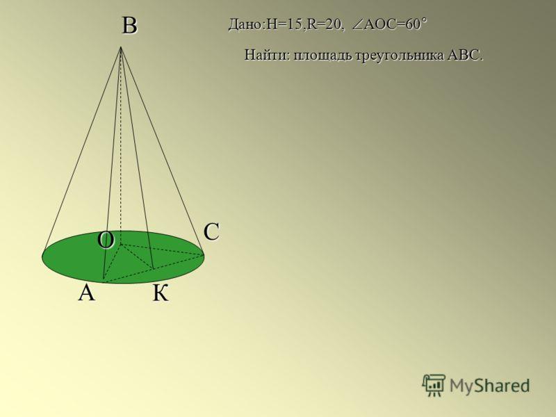 C А К В О Дано:H=15,R=20, АОС=60° Найти: площадь треугольника АВС.