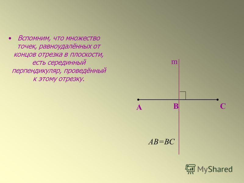 Вспомним, что множество точек, равноудалённых от концов отрезка в плоскости, есть серединный перпендикуляр, проведённый к этому отрезку. А ВС АВ=ВС m