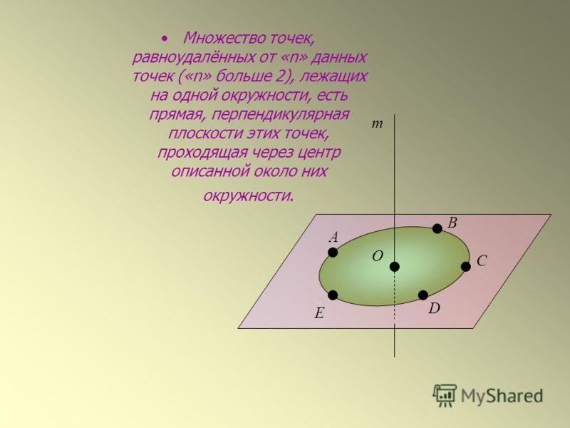 Множество точек, равноудалённых от «n» данных точек («n» больше 2), лежащих на одной окружности, есть прямая, перпендикулярная плоскости этих точек, проходящая через центр описанной около них окружности. А В С D E O m