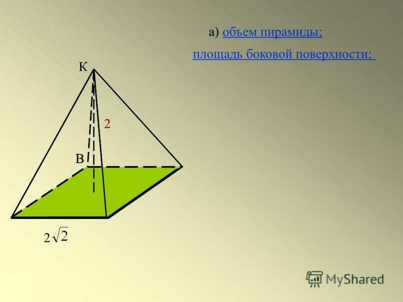 В О К 2 В 2 а) объем пирамиды;объем пирамиды; площадь боковой поверхности;