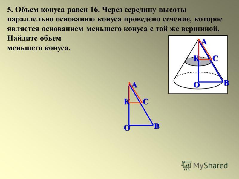 5. Объем конуса равен 16. Через середину высоты параллельно основанию конуса проведено сечение, которое является основанием меньшего конуса с той же вершиной. Найдите объем меньшего конуса. ОАВ СК ОАВ СК