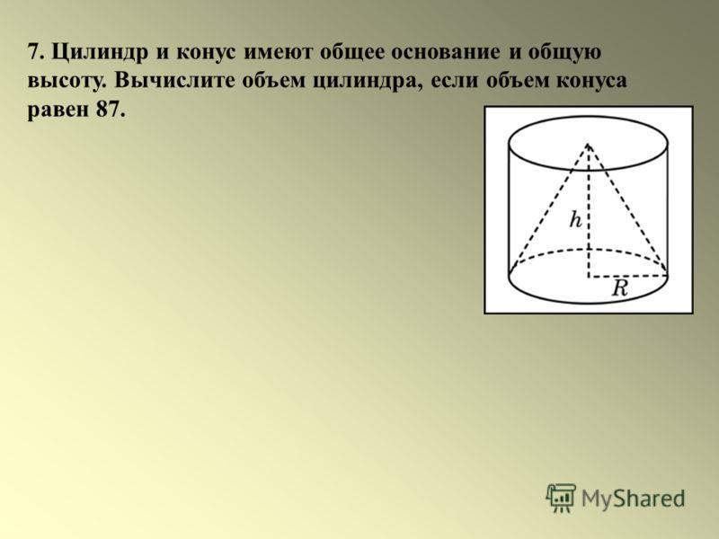 7. Цилиндр и конус имеют общее основание и общую высоту. Вычислите объем цилиндра, если объем конуса равен 87.