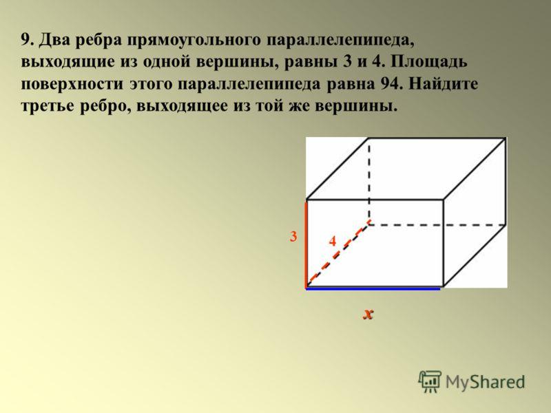 9. Два ребра прямоугольного параллелепипеда, выходящие из одной вершины, равны 3 и 4. Площадь поверхности этого параллелепипеда равна 94. Найдите третье ребро, выходящее из той же вершины. 4 3 х