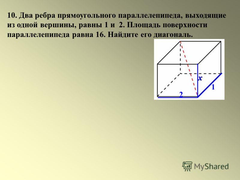 10. Два ребра прямоугольного параллелепипеда, выходящие из одной вершины, равны 1 и 2. Площадь поверхности параллелепипеда равна 16. Найдите его диагональ. 1 2 х