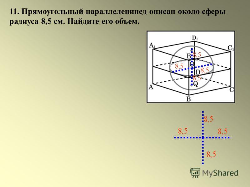 11. Прямоугольный параллелепипед описан около сферы радиуса 8,5 см. Найдите его объем.