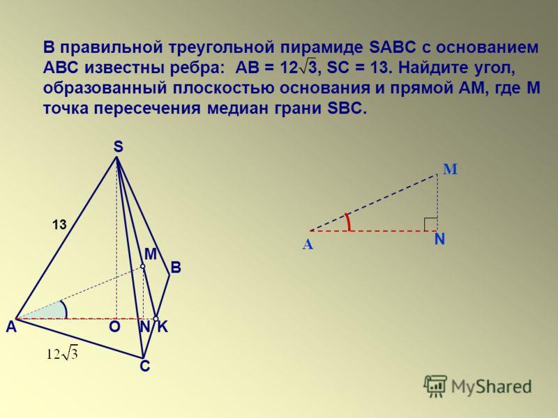 В правильной треугольной пирамиде SABC с основанием АВС известны ребра: АВ = 12 3, SC = 13. Найдите угол, образованный плоскостью основания и прямой АМ, где М точка пересечения медиан грани SBC. S O А В С M K N 13 N А М