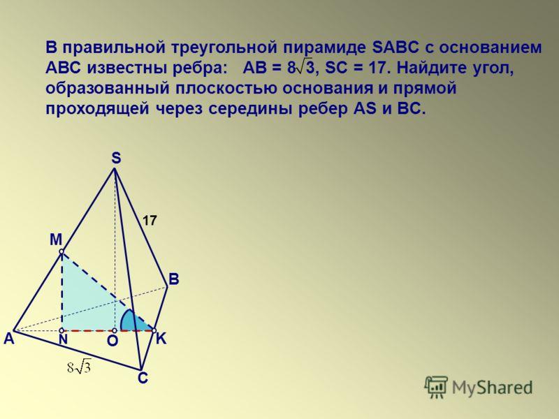 В правильной треугольной пирамиде SABC с основанием АВС известны ребра: АВ = 8 3, SC = 17. Найдите угол, образованный плоскостью основания и прямой проходящей через середины ребер АS и BC. K 17 O N S А В С M