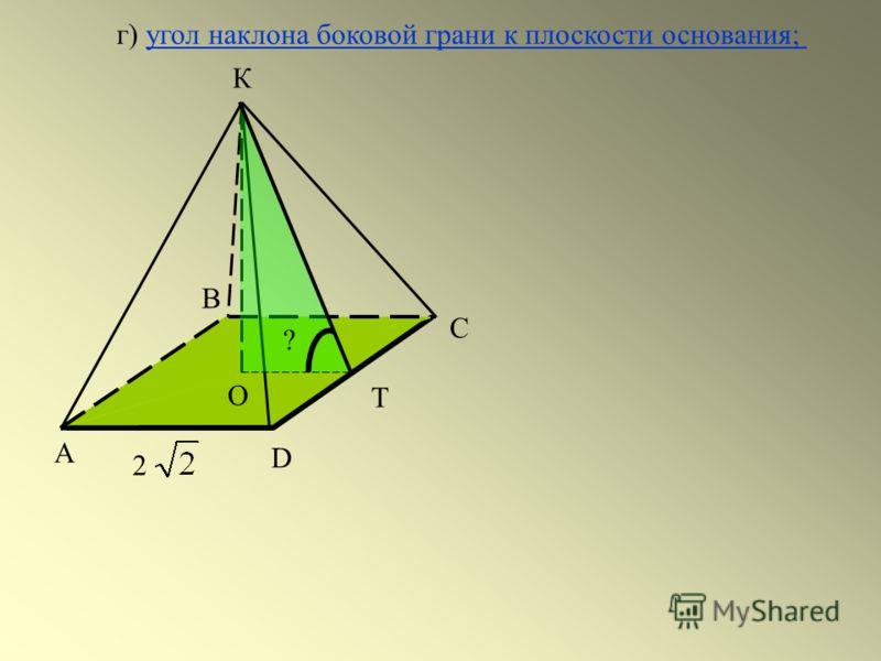 А С D 2 В Т К О ? г) угол наклона боковой грани к плоскости основания;угол наклона боковой грани к плоскости основания;