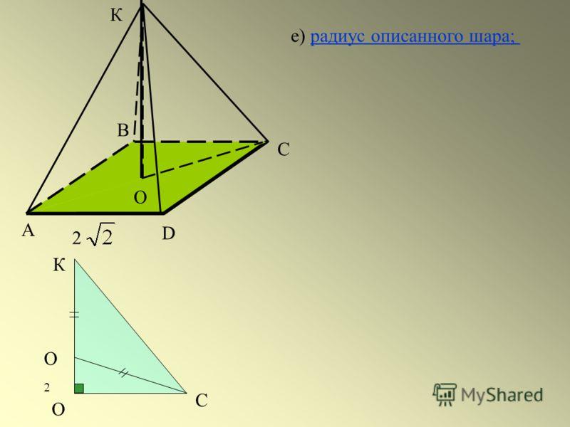 А С D 2 В К О О2О2 О К С е) радиус описанного шара;радиус описанного шара;