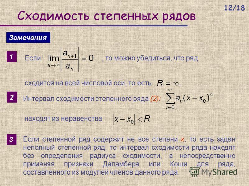 Сходимость степенных рядов Замечания 1 Если, то можно убедиться, что ряд сходится на всей числовой оси, то есть. 2 Интервал сходимости степенного ряда (2): находят из неравенства 3 Если степенной ряд содержит не все степени х, то есть задан неполный