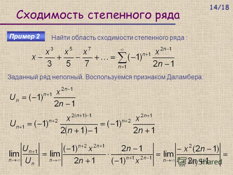Сходимость степенного ряда Пример 2 Найти область сходимости степенного ряда : Заданный ряд неполный. Воспользуемся признаком Даламбера: 14/18