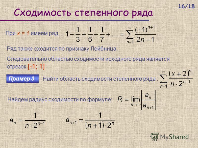 Сходимость степенного ряда При х = 1 имеем ряд: Ряд также сходится по признаку Лейбница. Следовательно областью сходимости исходного ряда является отрезок [-1; 1] Пример 3 Найти область сходимости степенного ряда : Найдем радиус сходимости по формуле