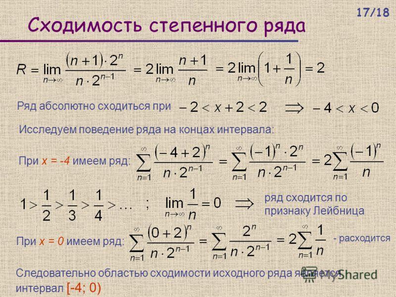 Сходимость степенного ряда Ряд абсолютно сходиться при Исследуем поведение ряда на концах интервала: При х = -4 имеем ряд: ряд сходится по признаку Лейбница При х = 0 имеем ряд: - расходится Следовательно областью сходимости исходного ряда является и