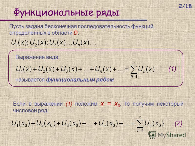 Функциональные ряды Выражение вида: Пусть задана бесконечная последовательность функций, определенных в области D: Если в выражении (1) положим x = x 0, то получим некоторый числовой ряд: называется функциональным рядом. (1) (2) 2/18