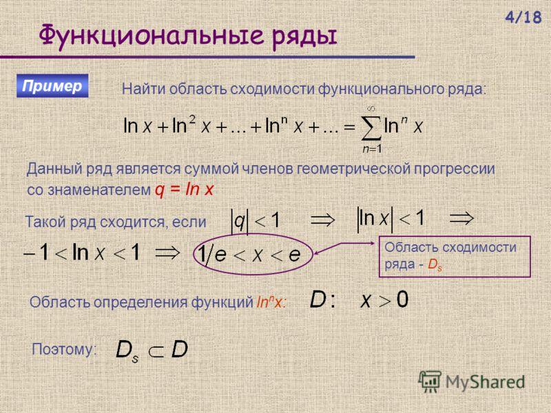 Функциональные ряды Пример Найти область сходимости функционального ряда: Область определения функций ln n x: Данный ряд является суммой членов геометрической прогрессии со знаменателем q = ln x Такой ряд сходится, если Область сходимости ряда - D s
