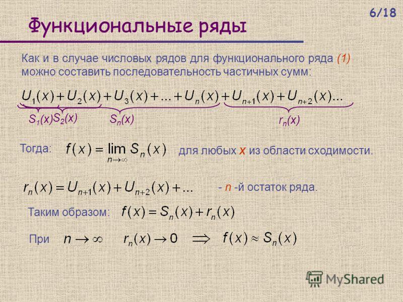 Функциональные ряды Тогда: Как и в случае числовых рядов для функционального ряда (1) можно составить последовательность частичных сумм: для любых x из области сходимости. - n -й остаток ряда. S 1 (x) S 2 (x) S n (x) r n (x) Таким образом: При 6/18