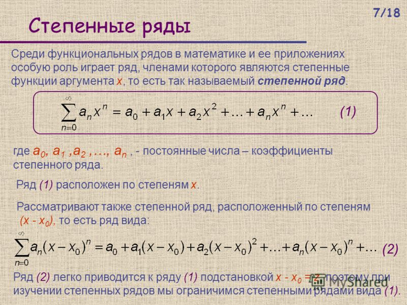 Степенные ряды Среди функциональных рядов в математике и ее приложениях особую роль играет ряд, членами которого являются степенные функции аргумента x, то есть так называемый степенной ряд. где а 0, а 1,а 2,…, а n, - постоянные числа – коэффициенты