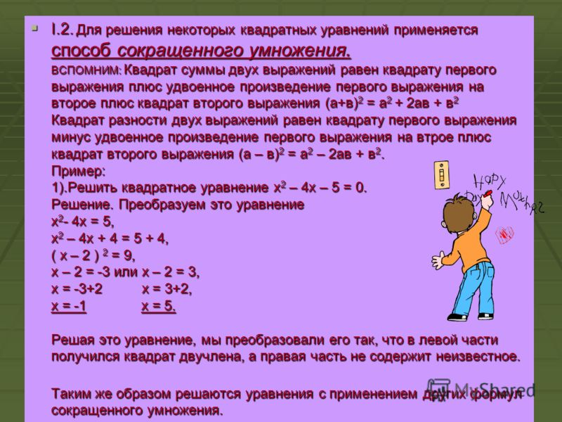 I.1. Если в квадратном уравнении ах 2 + bх + с = 0 второй коэффициент «b» или свободный член «с» равен нулю, то квадратное уравнение называют неполным. Неполное квадратное уравнение можно решить методом разложения его левой части на множители, наприм
