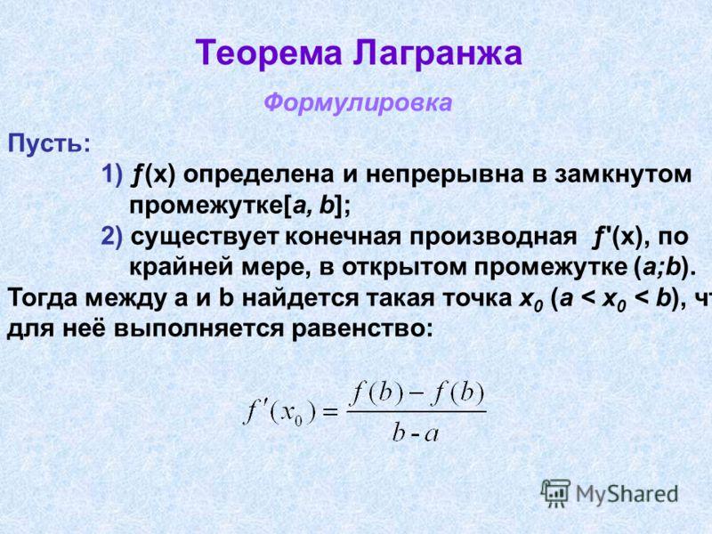 Теорема Лагранжа Пусть: 1) ƒ(x) определена и непрерывна в замкнутом промежутке[a, b]; 2) существует конечная производная ƒ'(х), по крайней мере, в открытом промежутке (a;b). Тогда между a и b найдется такая точка x 0 (a < x 0 < b), что для неё выполн