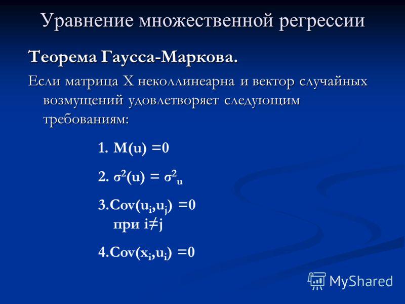 Уравнение множественной регрессии Теорема Гаусса-Маркова. Если матрица Х неколлинеарна и вектор случайных возмущений удовлетворяет следующим требованиям: 1.M(u) =0 2.σ 2 (u) = σ 2 u 3.Cov(u i,u j ) =0 при ij 4.Cov(x i,u i ) =0