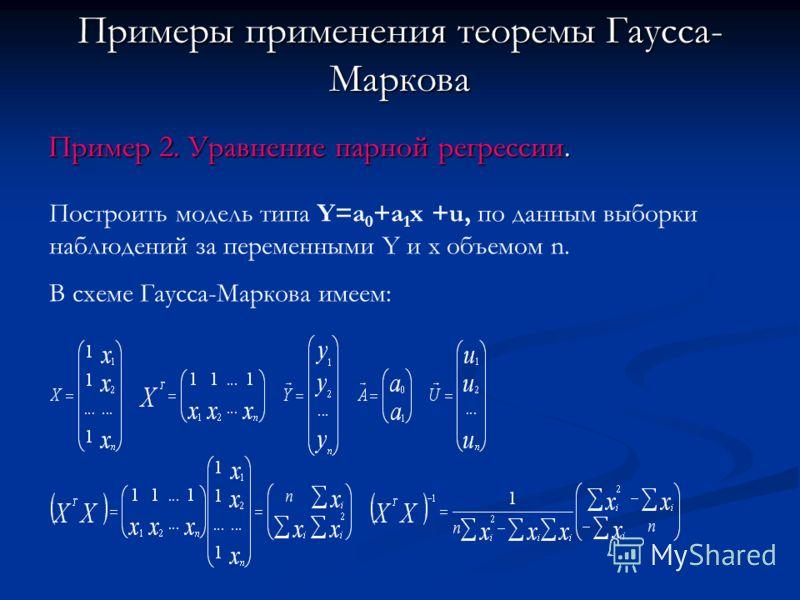 Примеры применения теоремы Гаусса- Маркова Пример 2. Уравнение парной регрессии. Построить модель типа Y=a 0 +a 1 x +u, по данным выборки наблюдений за переменными Y и x объемом n. В схеме Гаусса-Маркова имеем: