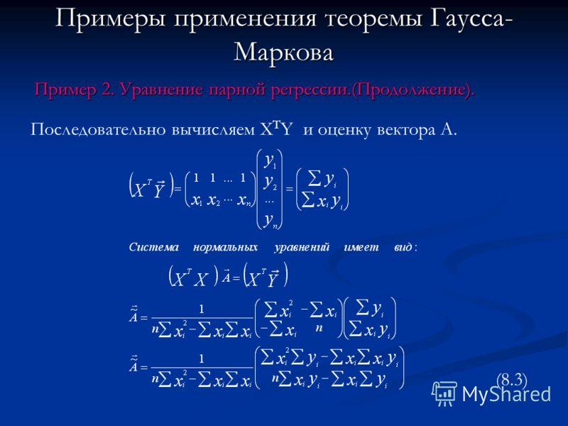 Примеры применения теоремы Гаусса- Маркова Пример 2. Уравнение парной регрессии.(Продолжение). Последовательно вычисляем X T Y и оценку вектора А. (8.3)