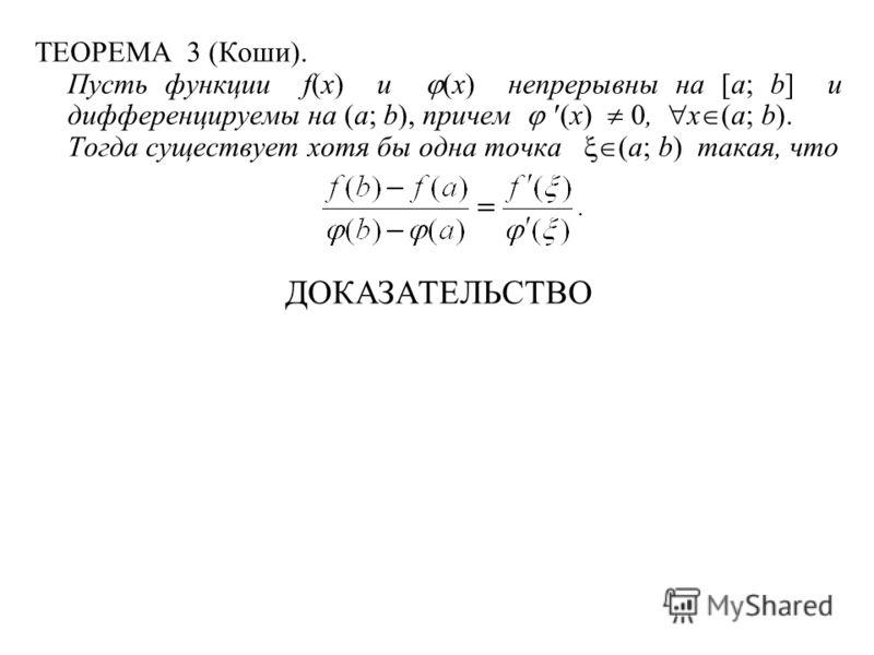 ТЕОРЕМА 3 (Коши). Пусть функции f(x) и (x) непрерывны на [a; b] и дифференцируемы на (a; b), причем (x) 0, x (a; b). Тогда существует хотя бы одна точка (a; b) такая, что ДОКАЗАТЕЛЬСТВО
