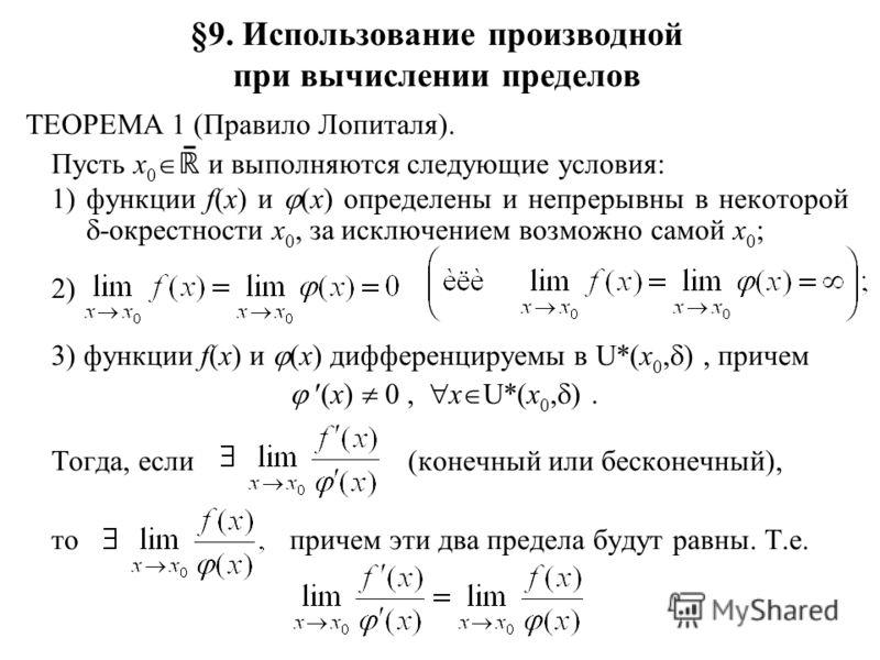 §9. Использование производной при вычислении пределов ТЕОРЕМА 1 (Правило Лопиталя). Пусть x 0 ̄ и выполняются следующие условия: 1)функции f(x) и (x) определены и непрерывны в некоторой -окрестности x 0, за исключением возможно самой x 0 ; 2) 3) функ