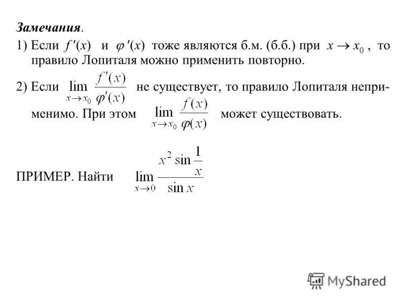 Замечания. 1) Если f (x) и (x) тоже являются б.м. (б.б.) при x x 0, то правило Лопиталя можно применить повторно. 2) Если не существует, то правило Лопиталя непри- менимо. При этом может существовать. ПРИМЕР. Найти