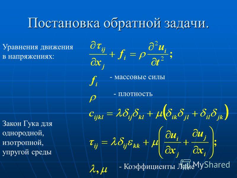 Постановка обратной задачи. Уравнения движения в напряжениях: - массовые силы - плотность Закон Гука для однородной, изотропной, упругой среды - Коэффициенты Ламе