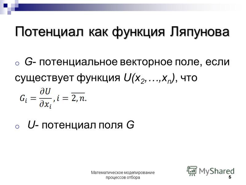 Потенциал как функция Ляпунова o G- потенциальное векторное поле, если существует функция U(x 2,…,x n ), что o U- потенциал поля G 5 Математическое моделирование процессов отбора