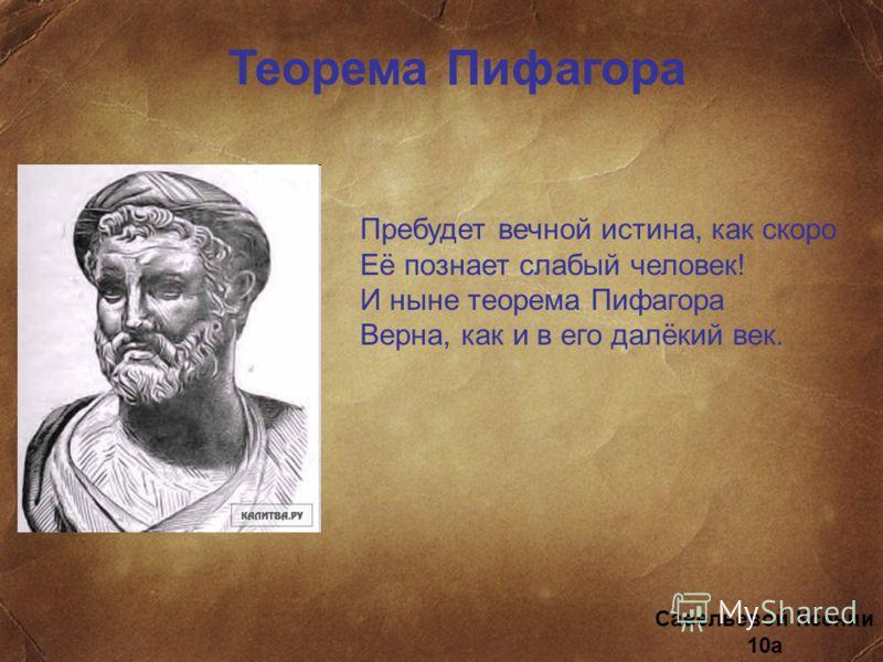 Теорема Пифагора Пребудет вечной истина, как скоро Её познает слабый человек! И ныне теорема Пифагора Верна, как и в его далёкий век. Савельевой Ксении 10а