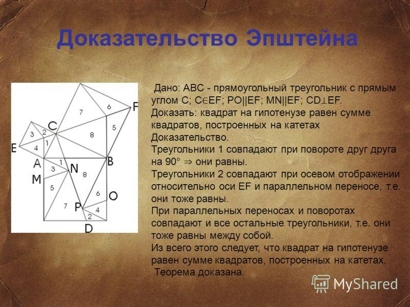 Доказательство Эпштейна Дано: ABC - прямоугольный треугольник с прямым углом С; С EF; PO||EF; MN||EF; CD EF. Доказать: квадрат на гипотенузе равен сумме квадратов, построенных на катетах Доказательство. Треугольники 1 совпадают при повороте друг друг