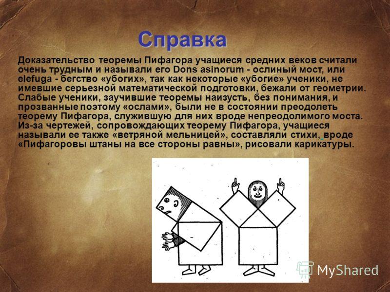 Справка Доказательство теоремы Пифагора учащиеся средних веков считали очень трудным и называли его Dons asinorum - ослиный мост, или elefuga - бегство «убогих», так как некоторые «убогие» ученики, не имевшие серьезной математической подготовки, бежа