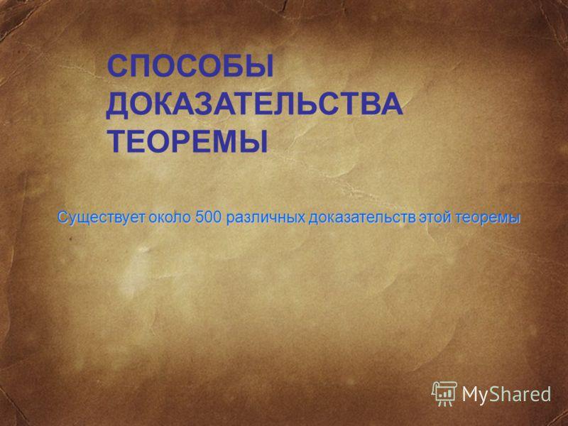 СПОСОБЫ ДОКАЗАТЕЛЬСТВА ТЕОРЕМЫ Существует около 500 различных доказательств этой теоремы