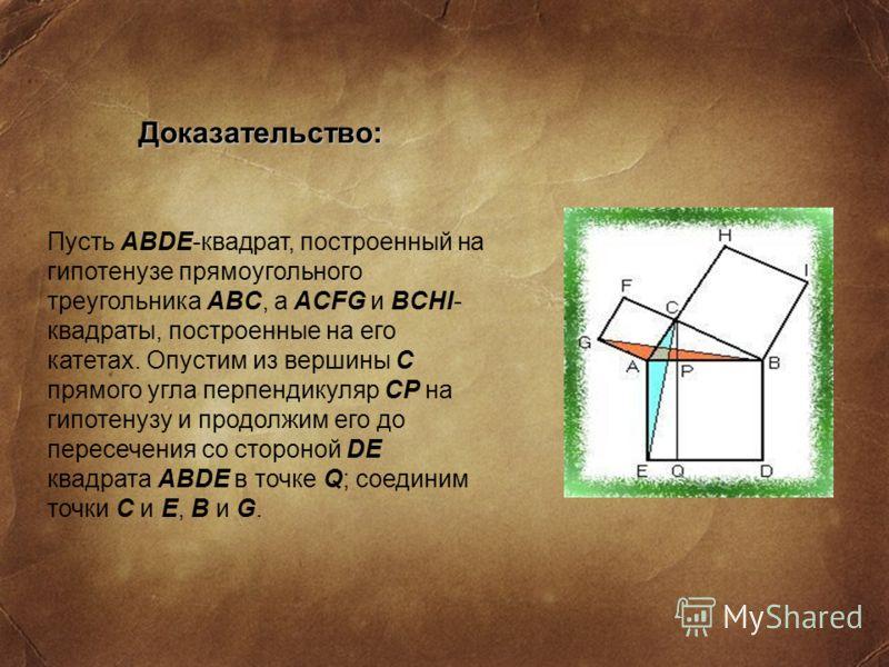 Доказательство: Пусть ABDE-квадрат, построенный на гипотенузе прямоугольного треугольника ABC, а ACFG и BCHI- квадраты, построенные на его катетах. Опустим из вершины C прямого угла перпендикуляр CP на гипотенузу и продолжим его до пересечения со сто