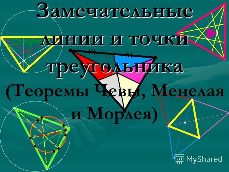Замечательные линии и точки треугольника Замечательные линии и точки треугольника (Теоремы Чевы, Менелая и Морлея)