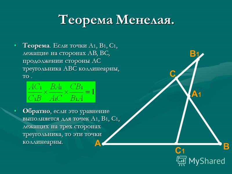 Теорема Менелая. Теорема. Если точки A 1, B 1, C 1, лежащие на сторонах AB, BC, продолжении стороны AC треугольника ABC коллинеарны, то.Теорема. Если точки A 1, B 1, C 1, лежащие на сторонах AB, BC, продолжении стороны AC треугольника ABC коллинеарны