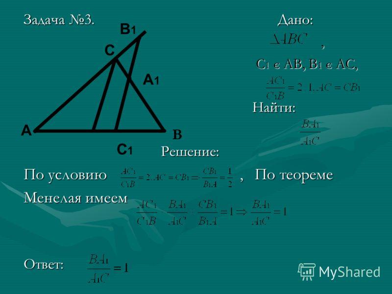 Задача 3. Дано:, С 1 Є АВ, В 1 Є АС, С 1 Є АВ, В 1 Є АС, Найти: Найти: Решение: Решение: По условию, По теореме Менелая имеем Ответ: A C A1A1 C1C1 В1В1 В