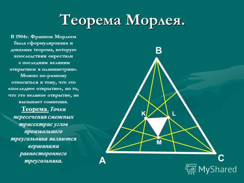 Теорема Морлея. В 1904г. Франком Морлеем была сформулирована и доказана теорема, которую впоследствии окрестили « последним великим открытием в планиметрии». Можно по-разному относиться к тому, что это «последнее открытие», но то, что это великое отк