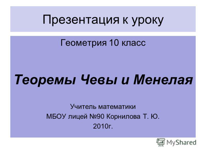 Презентация к уроку Геометрия 10 класс Теоремы Чевы и Менелая Учитель математики МБОУ лицей 90 Корнилова Т. Ю. 2010г.