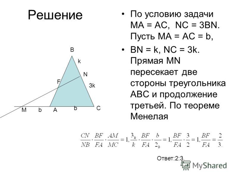 Решение По условию задачи МА = АС, NC = 3BN. Пусть МА = АС = b, BN = k, NC = 3k. Прямая MN пересекает две стороны треугольника АВС и продолжение третьей. По теореме Менелая В F C АM N k 3k b b Ответ:2:3.