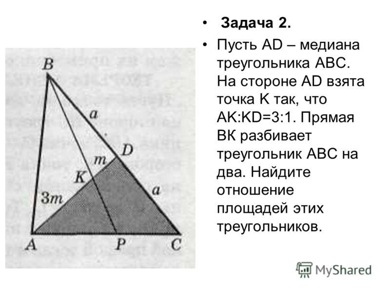 Задача 2. Пусть AD – медиана треугольника АВС. На стороне AD взята точка K так, что AK:KD=3:1. Прямая ВК разбивает треугольник АВС на два. Найдите отношение площадей этих треугольников.
