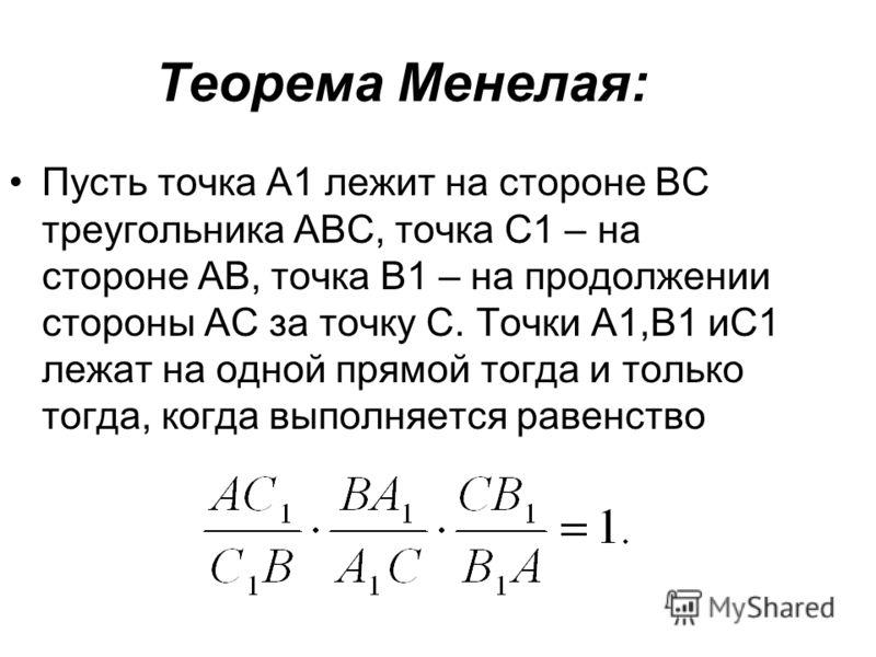 Теорема Менелая: Пусть точка А1 лежит на стороне ВС треугольника АВС, точка С1 – на стороне АВ, точка В1 – на продолжении стороны АС за точку С. Точки А1,В1 иС1 лежат на одной прямой тогда и только тогда, когда выполняется равенство